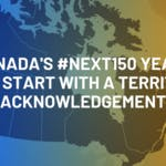 Canada's #Next150 Years Will Start With A Territory Acknowledgement